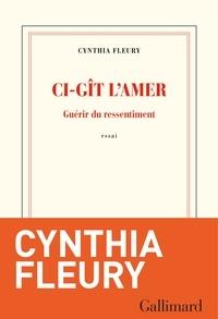 Cynthia Fleury - Ci-gît l'amer - Guérir du ressentiment.