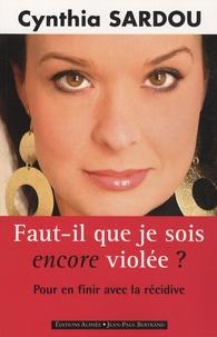 Cynthia Sardou - Faut-il que je sois encore violée ? - Pour en finir avec la récidive.