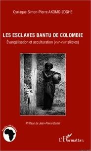Cyriaque Simon-Pierre Akom-Zoghe - Les esclaves Bantu de Colombie - Evangélisation et acculturation (XVIe-XVIIe siècles).