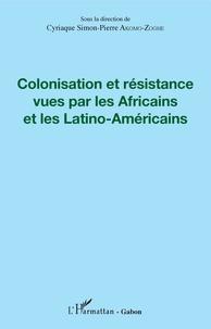 Cyriaque Simon-Pierre Akomo-Zoghe - Colonisation et résistance vues par les Africains et les Latino-américains.
