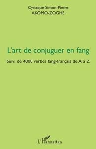 Cyriaque Simon-Pierre Akomo-Zoghe - L'art de conjuguer en fang - Suivi de 4000 verbes fang-français de A à Z.