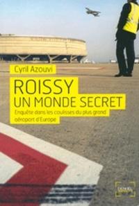 Cyril Azouvi - Roissy, un monde secret - Enquête sur le plus grand aéroport d'Europe.
