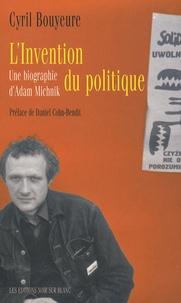 Cyril Bouyeure - L'invention du politique - Une biographie d'Adam Michnik.