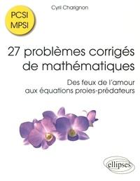 Cyril Charignon - 27 problèmes corrigés de mathématiques PCSI/MPSI - Des feux de l'amour aux équations proies-prédateurs.