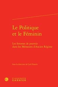 Cyril Francès - Le Politique et le Féminin - Les femmes de pouvoir dans les Mémoires d'Ancien Régime.