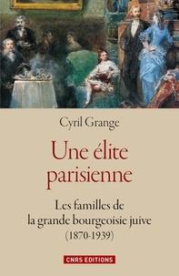 Cyril Grange - Une élite parisienne - Les familles de la grande bourgeoisie juive (1870-1939).