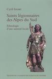 Cyril Isnart - Saints légionnaires des Alpes du Sud - Ethnologie d'une sainteté locale.