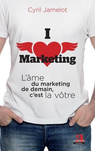 I love marketing. L'âme du marketing de demain, c'est la vôtre