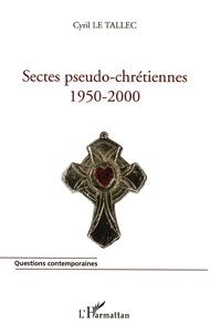 Sectes pseudo-chrétiennes- 1950-2000 - Cyril Le Tallec  
