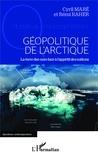 Cyril Maré et Rémi Raher - Géopolitique de l'Arctique - La terre des ours face à l'appétit des nations.