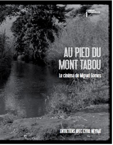 Cyril Neyrat - Au pied du mont Tabou - Le cinéma de Miguel Gomes.