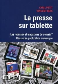 Cyril Petit et Vincent Mas - La presse sur tablette - Les journaux et magazines de demain ? Réussir sa publication numérique.