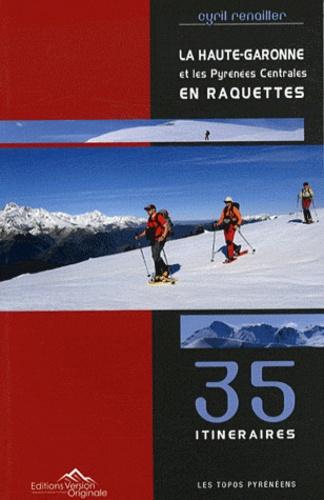 Cyril Renailler - La Haute-Garonne et les Pyrénées Centrales en raquettes - 35 itinéraires.