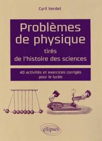 Cyril Verdet - Problèmes de physique tirés de l'histoire des sciences - 40 activités et exercices corrigés pour le lycée.