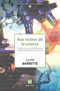 Cyrille Barrette - Aux racines de la science - Propos d'un scientifique sur la philosophie de la science.