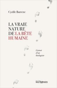 Cyrille Barrette - La vraie nature de la bête humaine - Carnet d'un biologiste.