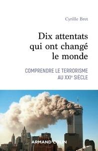 Cyrille Bret - Dix attentats qui ont changé notre monde - Comprendre le terrorisme au XXIe siècle.
