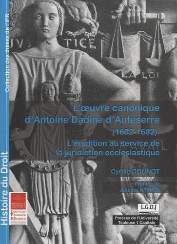 L'oeuvre canonique d'Antoine Dadine d'Auteserre (1602-1682). L'érudition au service de la juridiction ecclésiastique