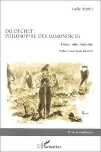 Cyrille Harpet - DU DECHET, PHILOSOPHIE DES IMMONDICES. - Corps, ville, industrie.