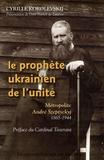 Cyrille Korolevskij - Le prophète ukrainien de l'unité - Métropolite André Szeptyckyj 1865-1944.