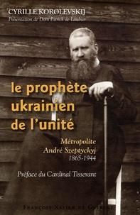 Le prophète ukrainien de lunité - Métropolite André Szeptyckyj 1865-1944.pdf