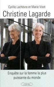 Cyrille Lachèvre et Marie Visot - Christine Lagarde - Enquête sur la femme la plus puissante du monde.