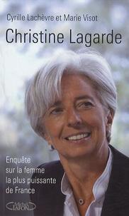 Cyrille Lachèvre et Marie Visot - Christine Lagarde - Enquête sur la femme la plus puissante de France.