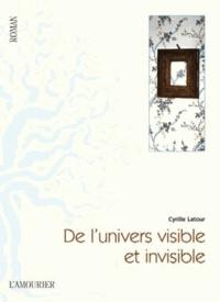 Cyrille Latour - De l'univers visible et invisible.