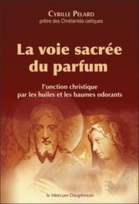 Cyrille Pelard - La voie sacrée du parfum - L'onction christique par les huiles et les baumes odorants.