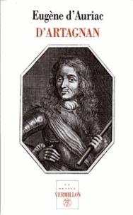 D-E Auriac - D'Artagnan, capitaine-lieutenant des Mousquetaires - Sa vie aventureuse, ses duels, ses rapports avec Athos, Aramis et Porthos, ses amours, ses intrigues et ses missions politiques, ses combats, sa mort.