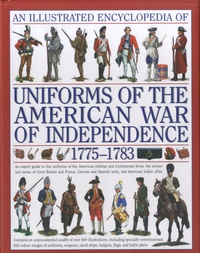 D Smith - An Illustrated Encyclopedia of Uniforms of the American War of Independence: An Expert In-depth Reference on the Armies of the War of the Independence in North America, 1775-1783.