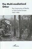 Dagnoslaw Demski et Anelia Kassabova - The Multi-mediatized Other - The Construction of Reality in East-Central Europe, 1945-1980.