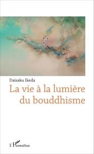 Daisaku Ikeda - La vie à la lumière du bouddhisme.