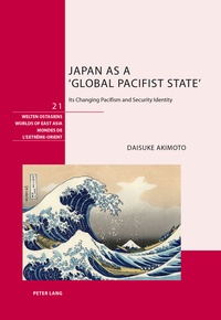 Daisuke Akimoto - Japan as a 'Global Pacifist State' - Its Changing Pacifism and Security Identity.