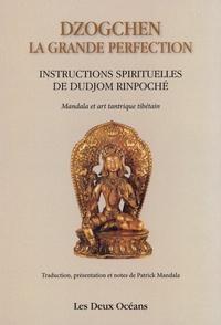 Dalai Lama et Patrick Mandala - Dzogchen : la grande perfection - Instructions spirituelles de Dudjom Rinpoché. Suivi de Connaissance de l'art - Connaissance de soi.