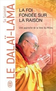 Dalaï-Lama - La foi fondée sur la raison, une approche de la Voie du Milieu.
