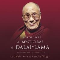 Dalaï-Lama et Renuka Singh - Le petit livre du mysticisme du dalaï-lama - Enseignements essentiels.
