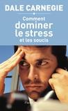 Dale Carnegie - Comment dominer le stress et les soucis.