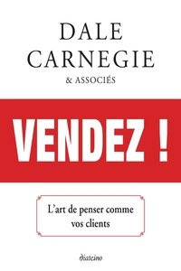 Dale Carnegie - Vendez ! - L'art de penser comme vos clients.