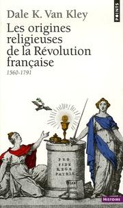 Dale-K Van Kley - Les origines religieuses de la Révolution française - 1560-1791.