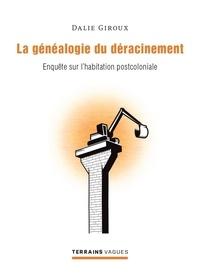 Dalie Giroux - La généalogie du déracinement - Enquête sur l'habitation postcoloniale.