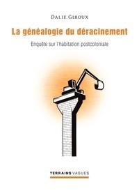 Dalie Giroux - La généaologie du déracinement - Enquête sur l'habitation postcoloniale.