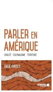 Dalie Giroux - Parler en Amérique. Oralité, colonialisme, territoire - Oralité, colonialisme, territoire.