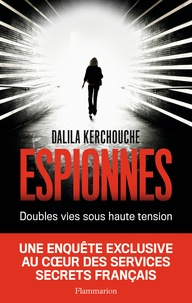 Dalila Kerchouche - Espionnes - Doubles vies sous haute tension - Une enquête exclusive au coeur des services secrets français.