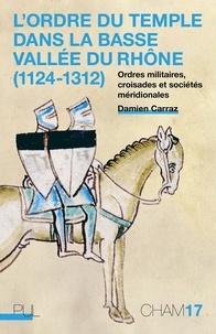 Damien Carraz - L'Ordre du Temple dans la basse vallée du Rhône (1124-1312) - Ordres militaires, croisades et sociétés méridionales.