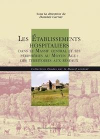 Damien Carraz - Les Établissements hospitaliers dans le Massif central et ses périphéries au Moyen Âge.