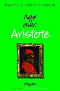 Damien Clerget-Gurnaud - Agir avec Aristote.