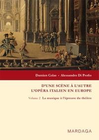 Damien Colas et Alessandro Di Profio - D'une scène à l'autre : l'opéra italien en Europe - Volume 2, La musique à l'épreuve du théâtre.
