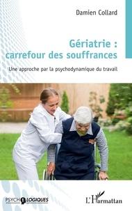 Damien Collard - Gériatrie : carrefour des souffrances - Une approche par la psychodynamique du travail.