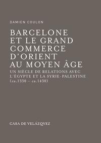 Damien Coulon - Barcelone et le grand commerce d'Orient au Moyen Age - Un siècle de relations avec l'Egypte et la Syrie-Palestine (ca. 1330 - ca. 1430).